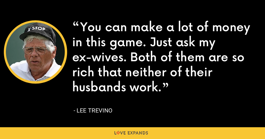You can make a lot of money in this game. Just ask my ex-wives. Both of them are so rich that neither of their husbands work. - Lee Trevino