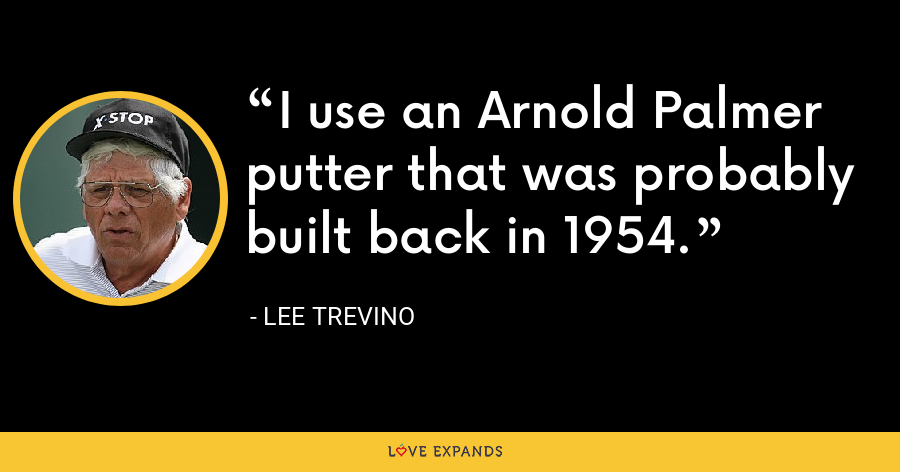 I use an Arnold Palmer putter that was probably built back in 1954. - Lee Trevino