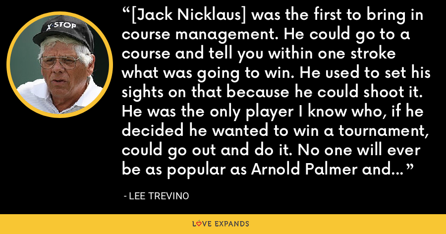 [Jack Nicklaus] was the first to bring in course management. He could go to a course and tell you within one stroke what was going to win. He used to set his sights on that because he could shoot it. He was the only player I know who, if he decided he wanted to win a tournament, could go out and do it. No one will ever be as popular as Arnold Palmer and no one will ever come close to Jack as a player. - Lee Trevino