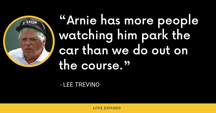 Arnie has more people watching him park the car than we do out on the course. - Lee Trevino