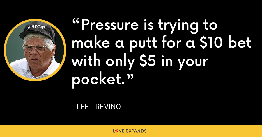 Pressure is trying to make a putt for a $10 bet with only $5 in your pocket. - Lee Trevino