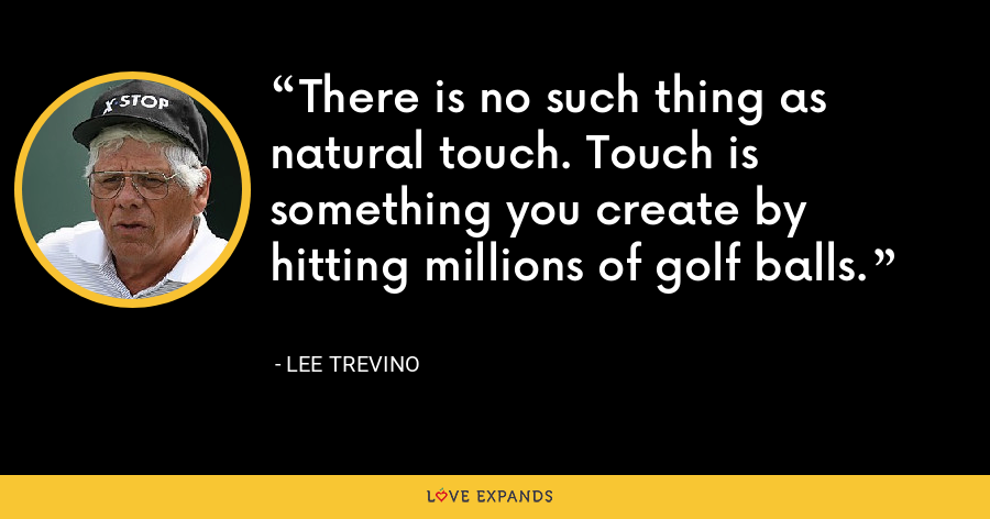 There is no such thing as natural touch. Touch is something you create by hitting millions of golf balls. - Lee Trevino