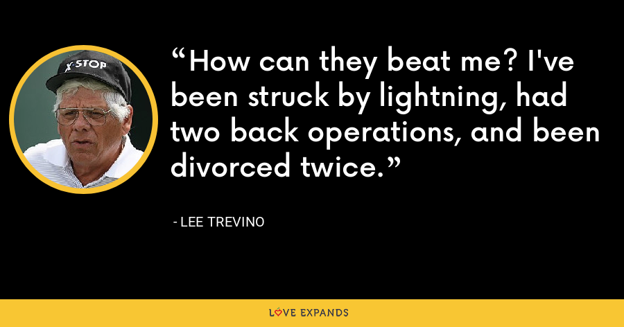 How can they beat me? I've been struck by lightning, had two back operations, and been divorced twice. - Lee Trevino