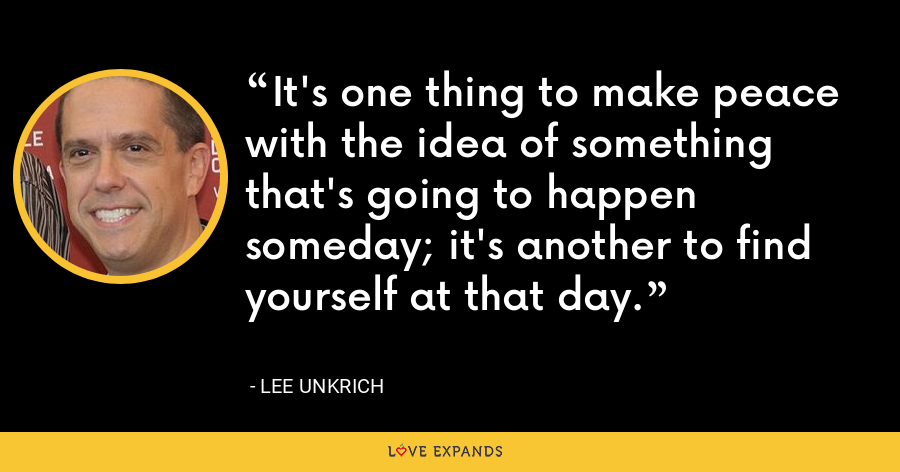 It's one thing to make peace with the idea of something that's going to happen someday; it's another to find yourself at that day. - Lee Unkrich