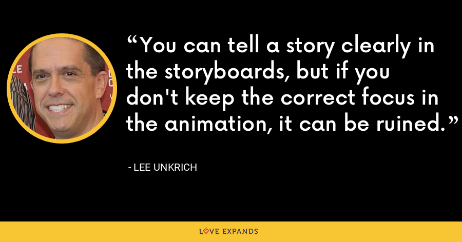 You can tell a story clearly in the storyboards, but if you don't keep the correct focus in the animation, it can be ruined. - Lee Unkrich