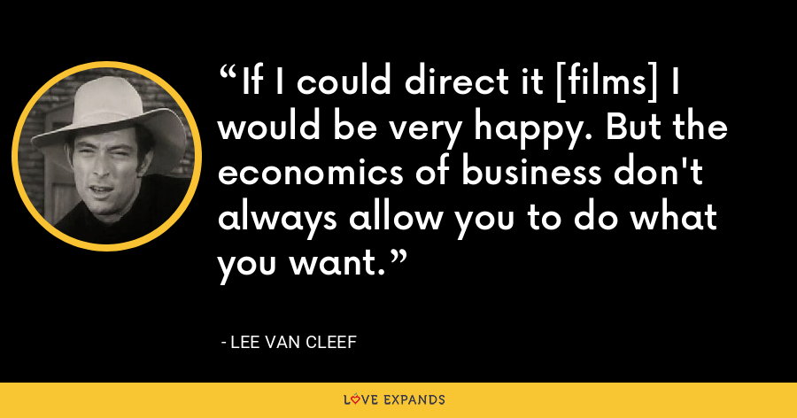 If I could direct it [films] I would be very happy. But the economics of business don't always allow you to do what you want. - Lee Van Cleef