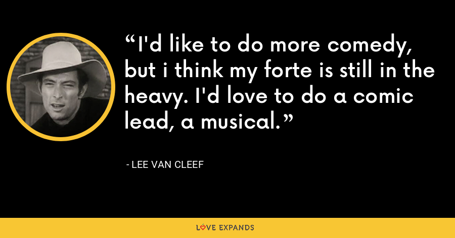 I'd like to do more comedy, but i think my forte is still in the heavy. I'd love to do a comic lead, a musical. - Lee Van Cleef