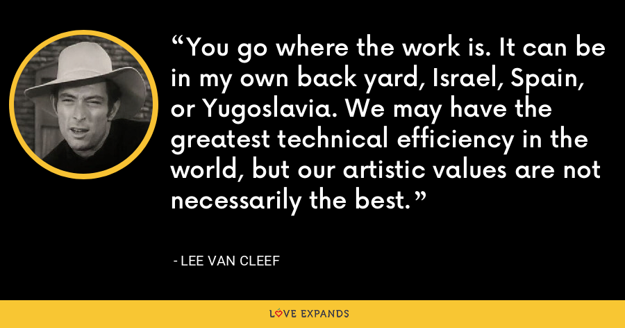 You go where the work is. It can be in my own back yard, Israel, Spain, or Yugoslavia. We may have the greatest technical efficiency in the world, but our artistic values are not necessarily the best. - Lee Van Cleef