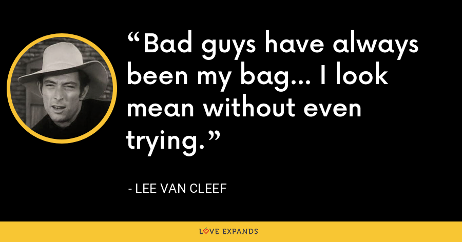 Bad guys have always been my bag... I look mean without even trying. - Lee Van Cleef