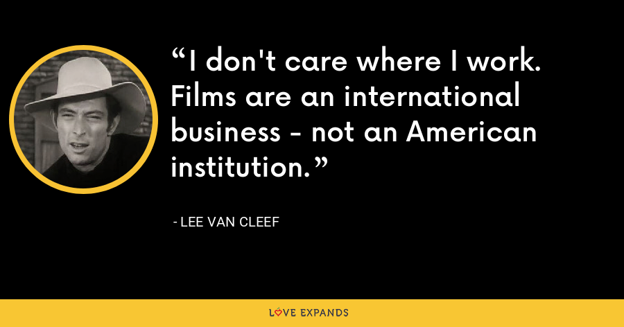 I don't care where I work. Films are an international business - not an American institution. - Lee Van Cleef