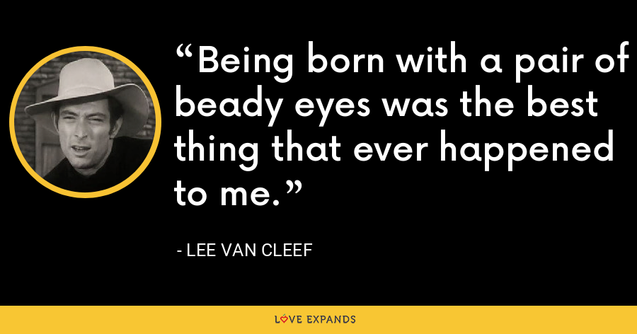 Being born with a pair of beady eyes was the best thing that ever happened to me. - Lee Van Cleef