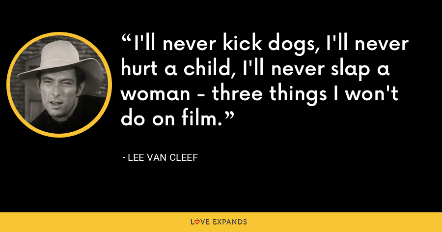 I'll never kick dogs, I'll never hurt a child, I'll never slap a woman - three things I won't do on film. - Lee Van Cleef