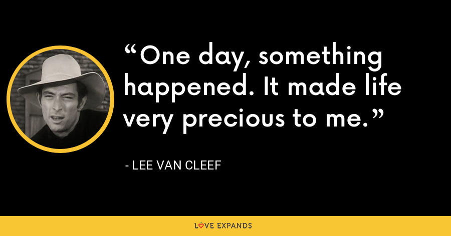 One day, something happened. It made life very precious to me. - Lee Van Cleef