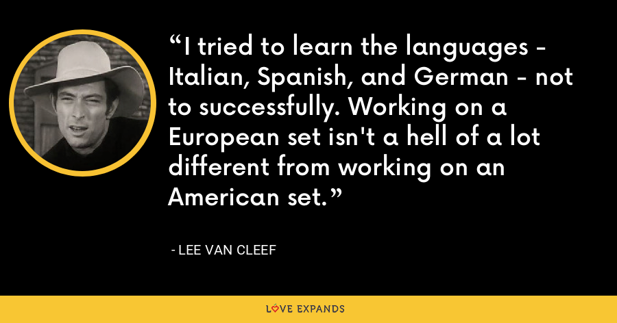 I tried to learn the languages - Italian, Spanish, and German - not to successfully. Working on a European set isn't a hell of a lot different from working on an American set. - Lee Van Cleef