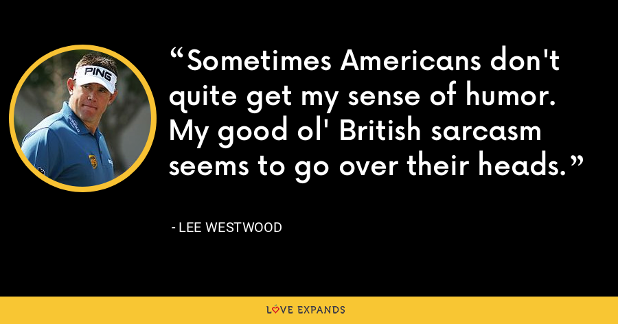 Sometimes Americans don't quite get my sense of humor. My good ol' British sarcasm seems to go over their heads. - Lee Westwood