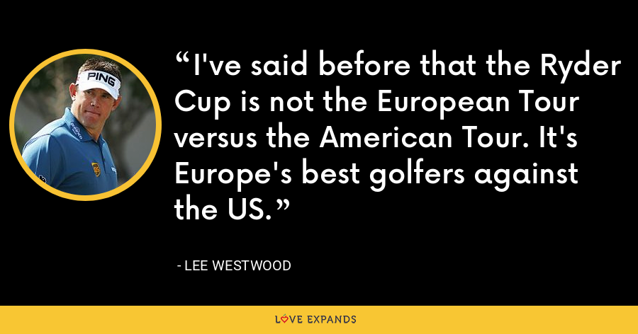 I've said before that the Ryder Cup is not the European Tour versus the American Tour. It's Europe's best golfers against the US. - Lee Westwood
