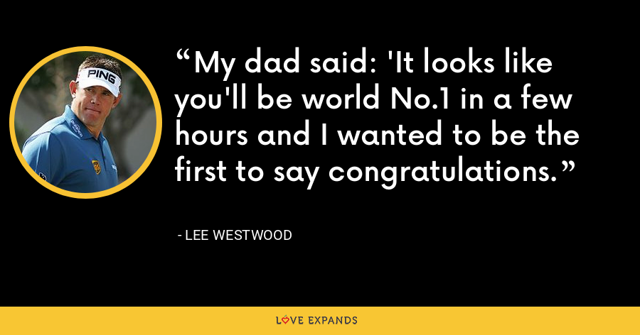 My dad said: 'It looks like you'll be world No.1 in a few hours and I wanted to be the first to say congratulations. - Lee Westwood