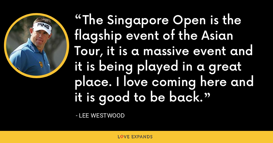 The Singapore Open is the flagship event of the Asian Tour, it is a massive event and it is being played in a great place. I love coming here and it is good to be back. - Lee Westwood