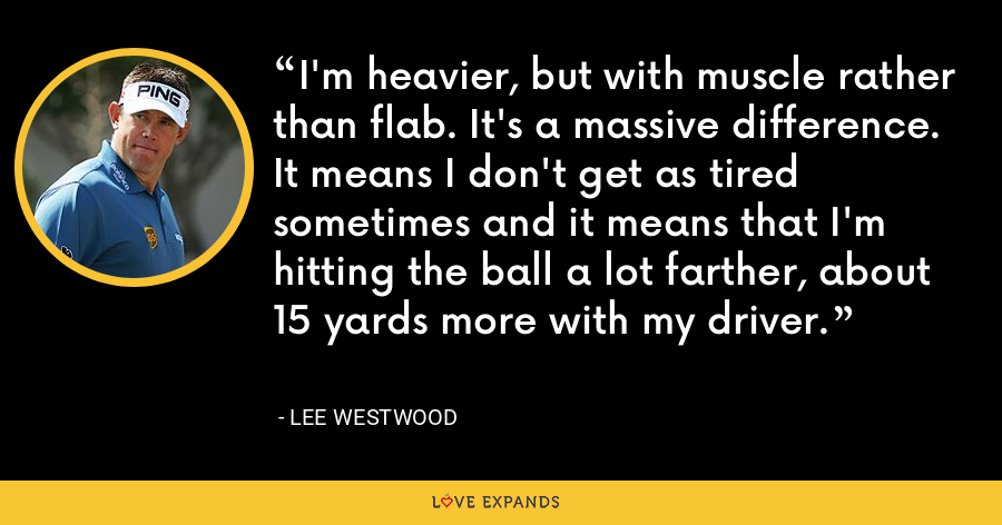 I'm heavier, but with muscle rather than flab. It's a massive difference. It means I don't get as tired sometimes and it means that I'm hitting the ball a lot farther, about 15 yards more with my driver. - Lee Westwood