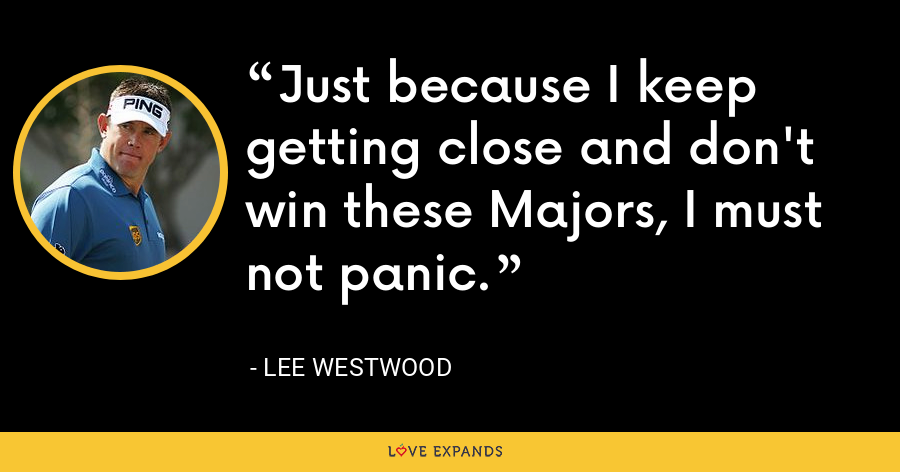 Just because I keep getting close and don't win these Majors, I must not panic. - Lee Westwood