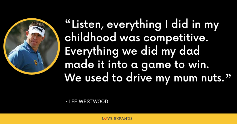 Listen, everything I did in my childhood was competitive. Everything we did my dad made it into a game to win. We used to drive my mum nuts. - Lee Westwood