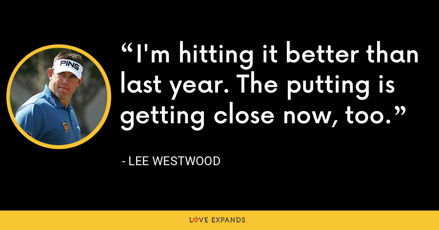 I'm hitting it better than last year. The putting is getting close now, too. - Lee Westwood