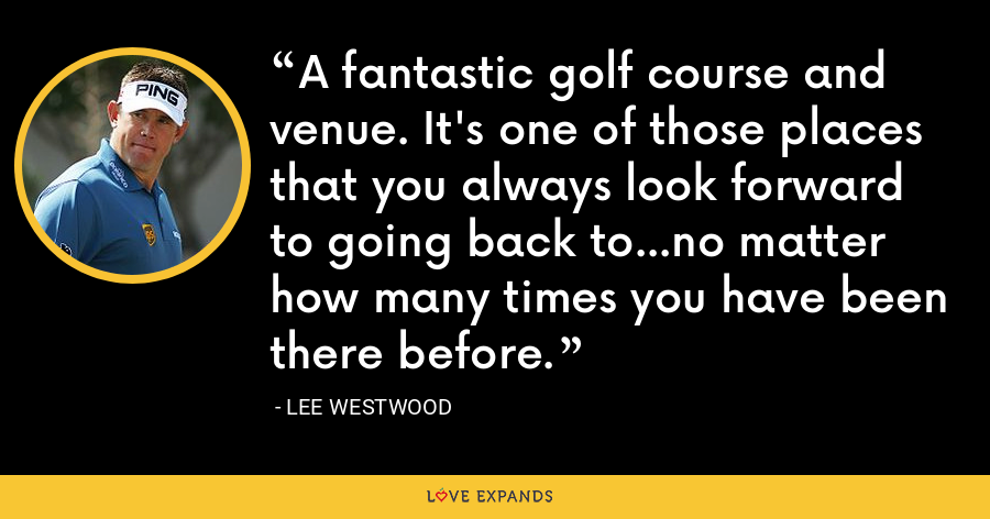 A fantastic golf course and venue. It's one of those places that you always look forward to going back to...no matter how many times you have been there before. - Lee Westwood