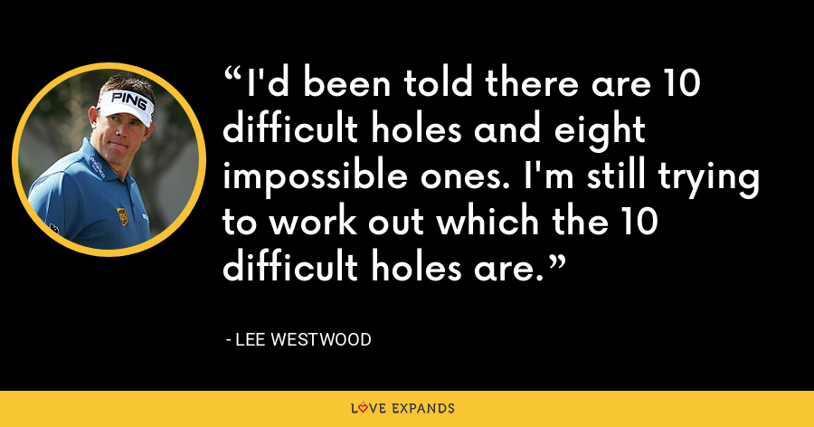 I'd been told there are 10 difficult holes and eight impossible ones. I'm still trying to work out which the 10 difficult holes are. - Lee Westwood