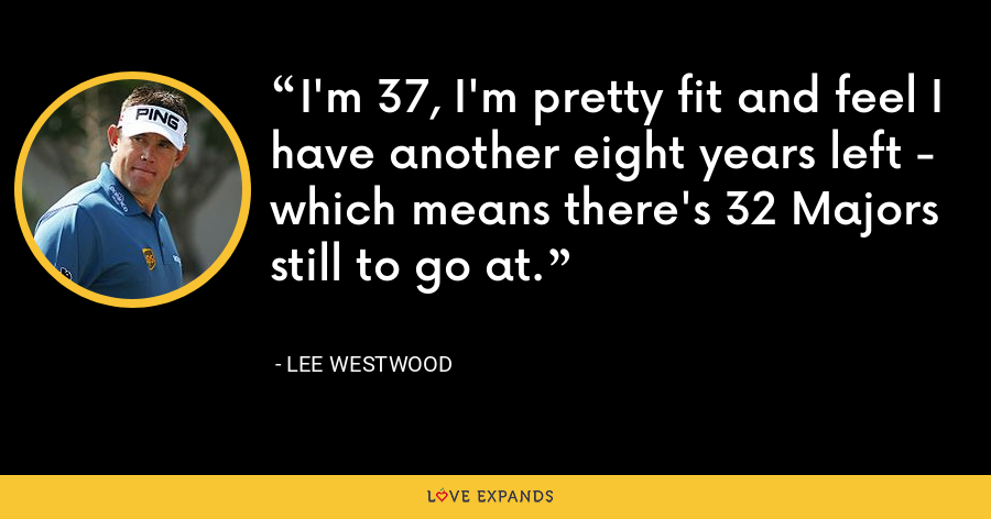 I'm 37, I'm pretty fit and feel I have another eight years left - which means there's 32 Majors still to go at. - Lee Westwood