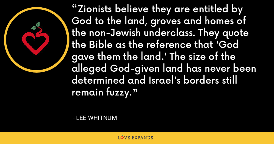 Zionists believe they are entitled by God to the land, groves and homes of the non-Jewish underclass. They quote the Bible as the reference that 'God gave them the land.' The size of the alleged God-given land has never been determined and Israel's borders still remain fuzzy. - Lee Whitnum