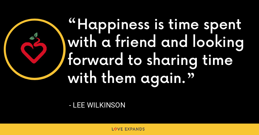 Happiness is time spent with a friend and looking forward to sharing time with them again. - Lee Wilkinson