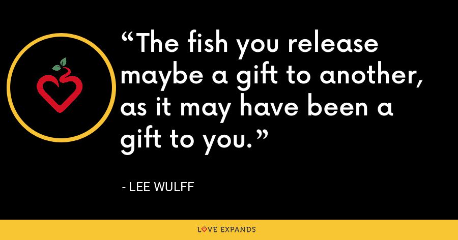 The fish you release maybe a gift to another, as it may have been a gift to you. - Lee Wulff