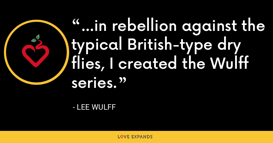 ...in rebellion against the typical British-type dry flies, I created the Wulff series. - Lee Wulff