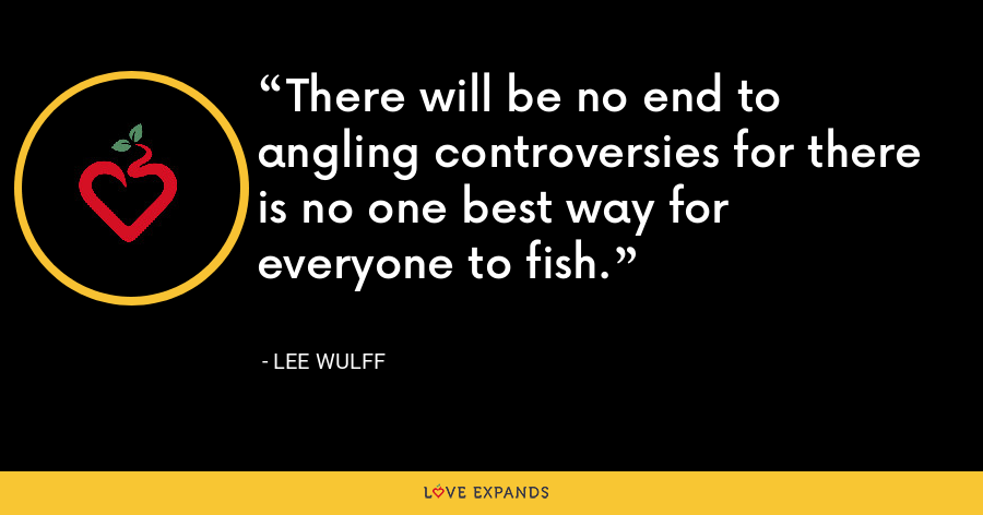There will be no end to angling controversies for there is no one best way for everyone to fish. - Lee Wulff