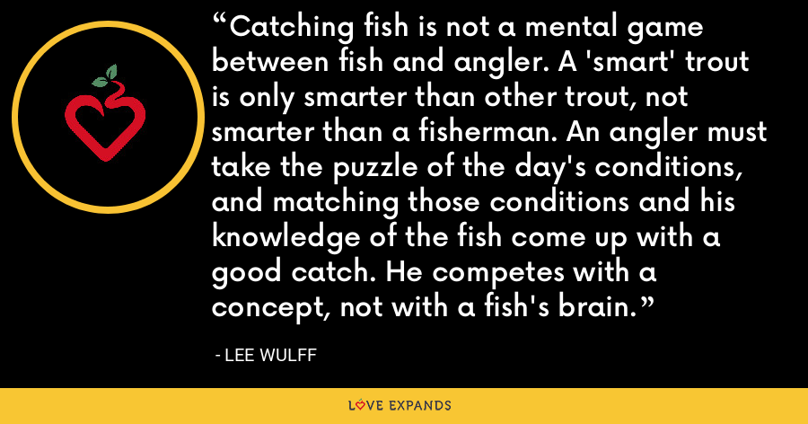 Catching fish is not a mental game between fish and angler. A 'smart' trout is only smarter than other trout, not smarter than a fisherman. An angler must take the puzzle of the day's conditions, and matching those conditions and his knowledge of the fish come up with a good catch. He competes with a concept, not with a fish's brain. - Lee Wulff