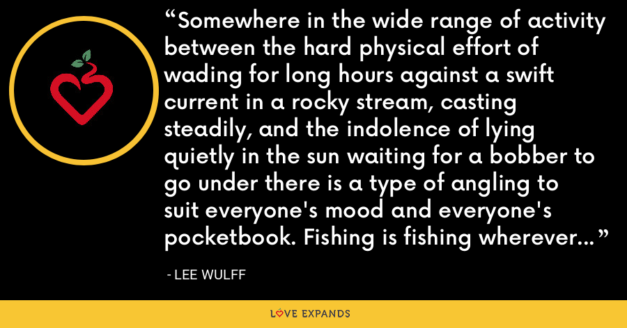 Somewhere in the wide range of activity between the hard physical effort of wading for long hours against a swift current in a rocky stream, casting steadily, and the indolence of lying quietly in the sun waiting for a bobber to go under there is a type of angling to suit everyone's mood and everyone's pocketbook. Fishing is fishing wherever it is found... Angling's problems are never solved. - Lee Wulff