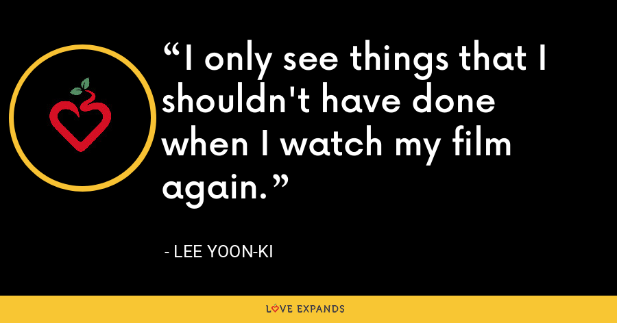 I only see things that I shouldn't have done when I watch my film again. - Lee Yoon-ki