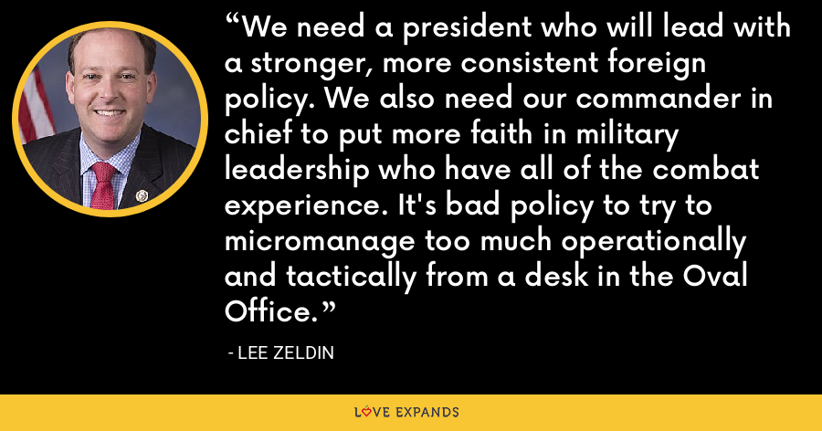 We need a president who will lead with a stronger, more consistent foreign policy. We also need our commander in chief to put more faith in military leadership who have all of the combat experience. It's bad policy to try to micromanage too much operationally and tactically from a desk in the Oval Office. - Lee Zeldin