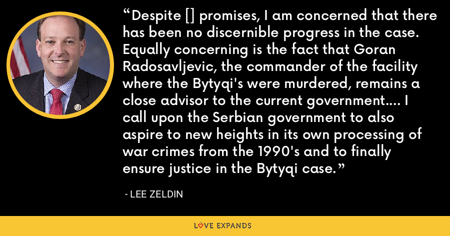 Despite [] promises, I am concerned that there has been no discernible progress in the case.  Equally concerning is the fact that Goran Radosavljevic, the commander of the facility where the Bytyqi's were murdered, remains a close advisor to the current government.... I call upon the Serbian government to also aspire to new heights in its own processing of war crimes from the 1990's and to finally ensure justice in the Bytyqi case. - Lee Zeldin