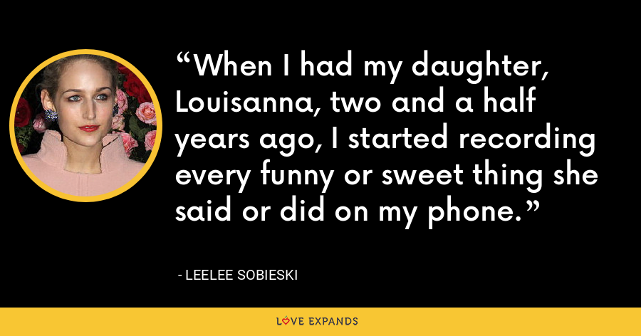 When I had my daughter, Louisanna, two and a half years ago, I started recording every funny or sweet thing she said or did on my phone. - Leelee Sobieski