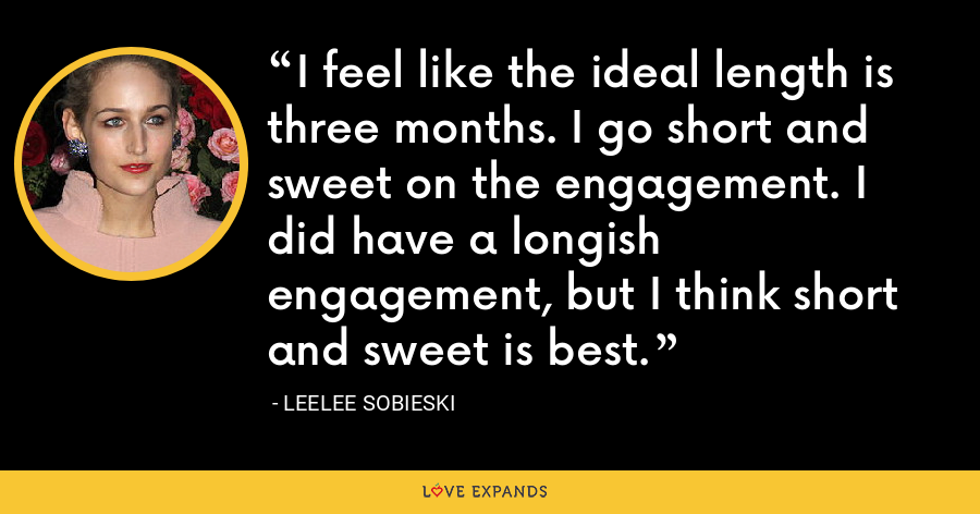 I feel like the ideal length is three months. I go short and sweet on the engagement. I did have a longish engagement, but I think short and sweet is best. - Leelee Sobieski
