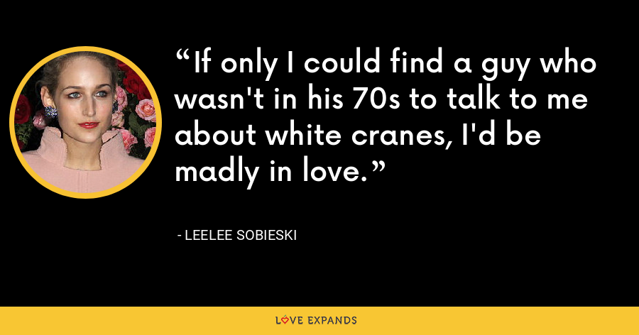 If only I could find a guy who wasn't in his 70s to talk to me about white cranes, I'd be madly in love. - Leelee Sobieski