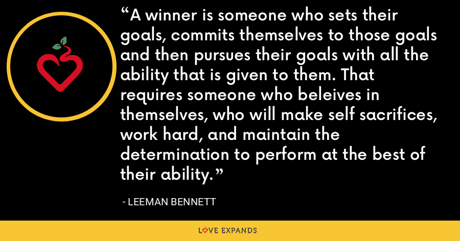 A winner is someone who sets their goals, commits themselves to those goals and then pursues their goals with all the ability that is given to them. That requires someone who beleives in themselves, who will make self sacrifices, work hard, and maintain the determination to perform at the best of their ability. - Leeman Bennett