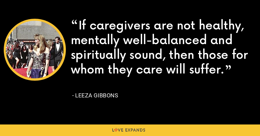 If caregivers are not healthy, mentally well-balanced and spiritually sound, then those for whom they care will suffer. - Leeza Gibbons