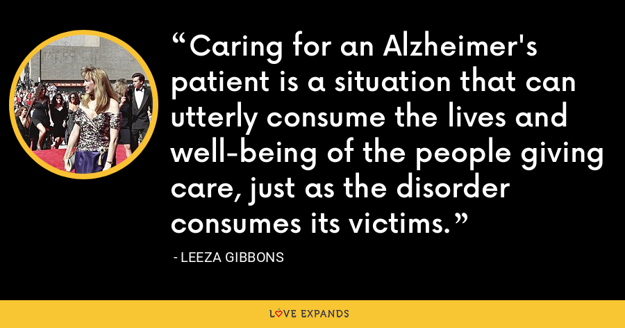 Caring for an Alzheimer's patient is a situation that can utterly consume the lives and well-being of the people giving care, just as the disorder consumes its victims. - Leeza Gibbons