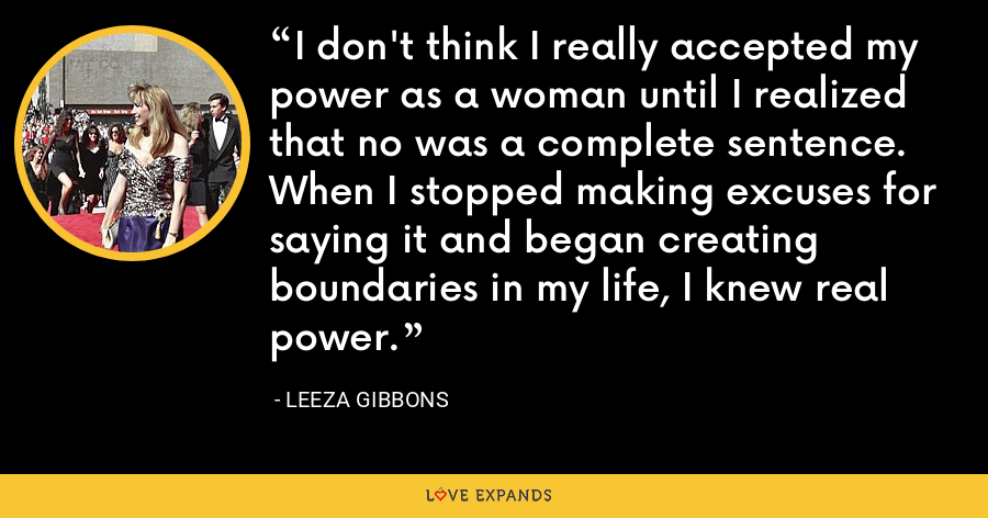 I don't think I really accepted my power as a woman until I realized that no was a complete sentence. When I stopped making excuses for saying it and began creating boundaries in my life, I knew real power. - Leeza Gibbons