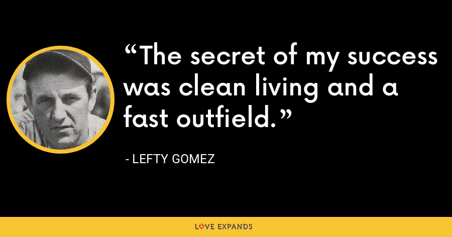 The secret of my success was clean living and a fast outfield. - Lefty Gomez