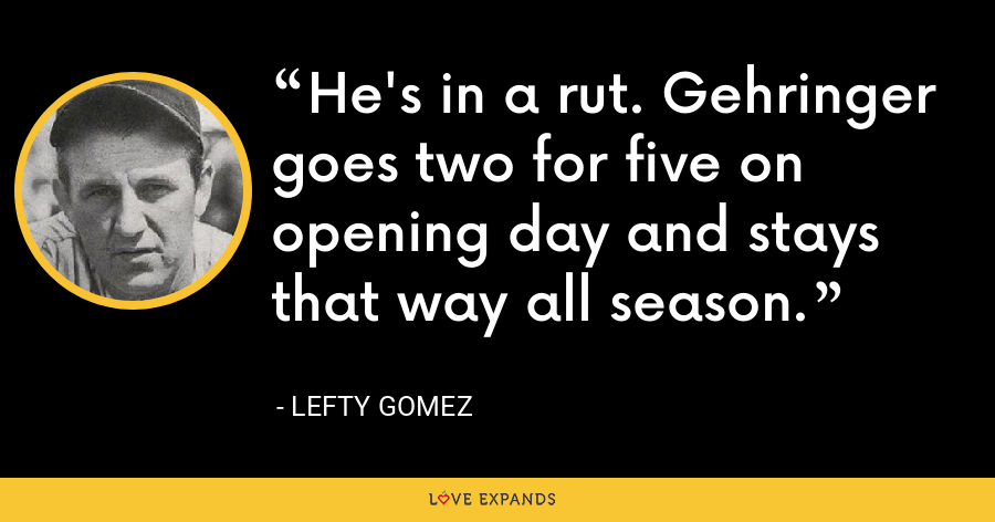 He's in a rut. Gehringer goes two for five on opening day and stays that way all season. - Lefty Gomez
