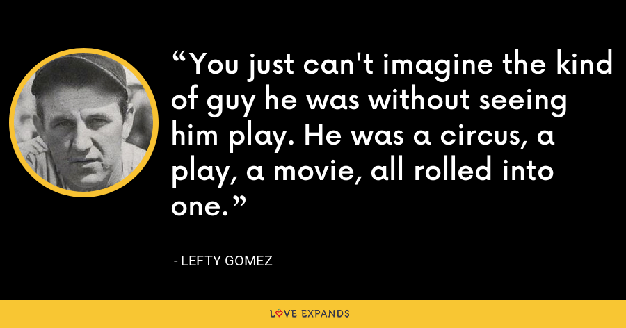 You just can't imagine the kind of guy he was without seeing him play. He was a circus, a play, a movie, all rolled into one. - Lefty Gomez