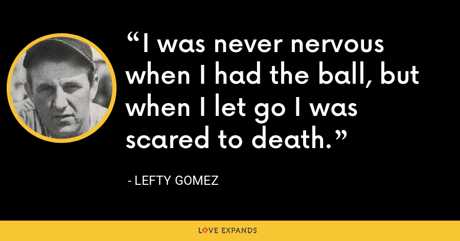 I was never nervous when I had the ball, but when I let go I was scared to death. - Lefty Gomez